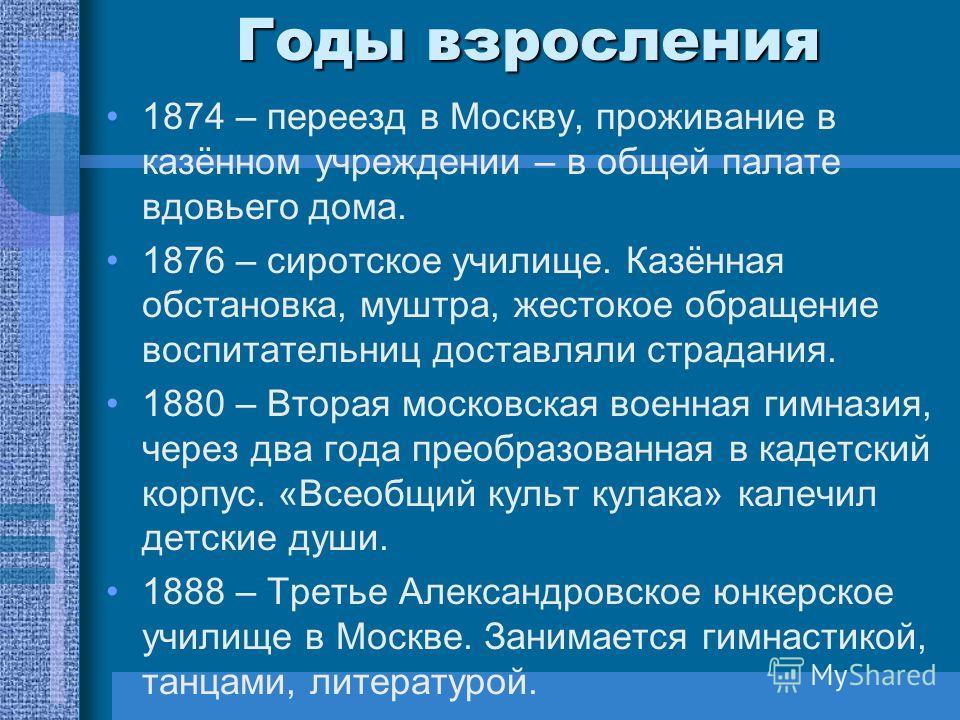 Годы взросления 1874 – переезд в Москву, проживание в казённом учреждении – в общей палате вдовьего дома. 1876 – сиротское училище. Казённая обстановка, муштра, жестокое обращение воспитательниц доставляли страдания. 1880 – Вторая московская военная