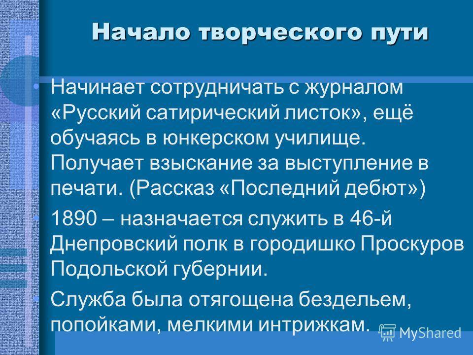 Начало творческого пути Начинает сотрудничать с журналом «Русский сатирический листок», ещё обучаясь в юнкерском училище. Получает взыскание за выступление в печати. (Рассказ «Последний дебют») 1890 – назначается служить в 46-й Днепровский полк в гор