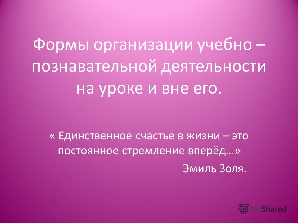 Формы организации учебно – познавательной деятельности на уроке и вне его. « Единственное счастье в жизни – это постоянное стремление вперёд…» Эмиль Золя.