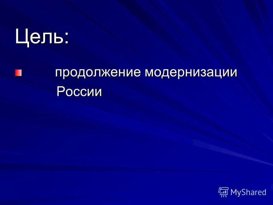 Цель: продолжение модернизации продолжение модернизации России России