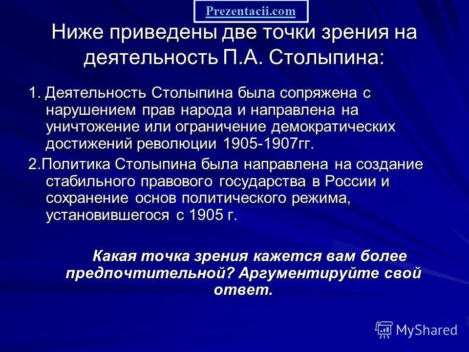 Ниже приведены две точки зрения на деятельность П.А. Столыпина: 1. Деятельность Столыпина была сопряжена с нарушением прав народа и направлена на уничтожение или ограничение демократических достижений революции 1905-1907 гг. 2. Политика Столыпина был