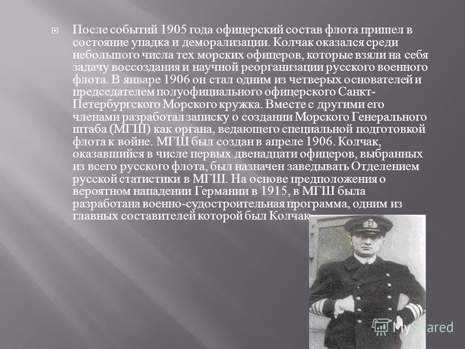 После событий 1905 года офицерский состав флота пришел в состояние упадка и деморализации. Колчак оказался среди небольшого числа тех морских офицеров, которые взяли на себя задачу воссоздания и научной реорганизации русского военного флота. В январе