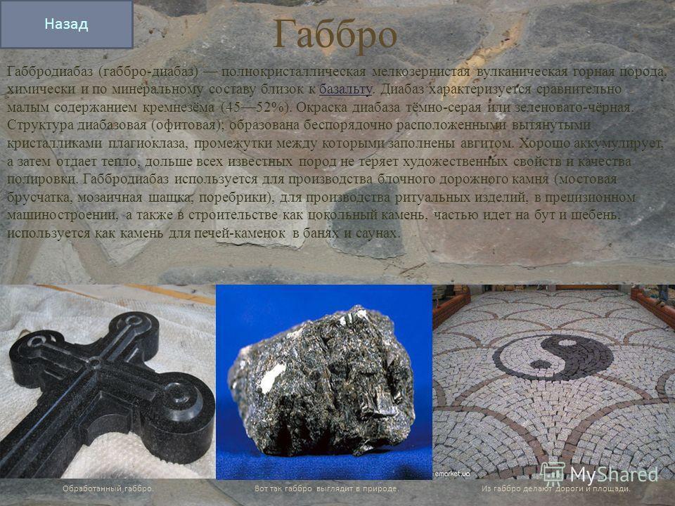 Габбро Габбродиабаз (габбро-диабаз) полнокристаллическая мелкозернистая вулканическая горная порода, химически и по минеральному составу близок к базальту. Диабаз характеризуется сравнительно малым содержанием кремнезёма (4552%). Окраска диабаза тёмн