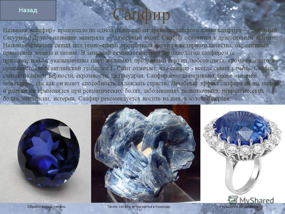 Сапфир Название «сапфир» произошло по одной из версий от древнеиндийского слова canipriya любимый Сатурном. Другое название минерала лазоревый яхонт. Сапфир относится к драгоценным камням. Название означает синий или темно-синий прозрачный корунд юве
