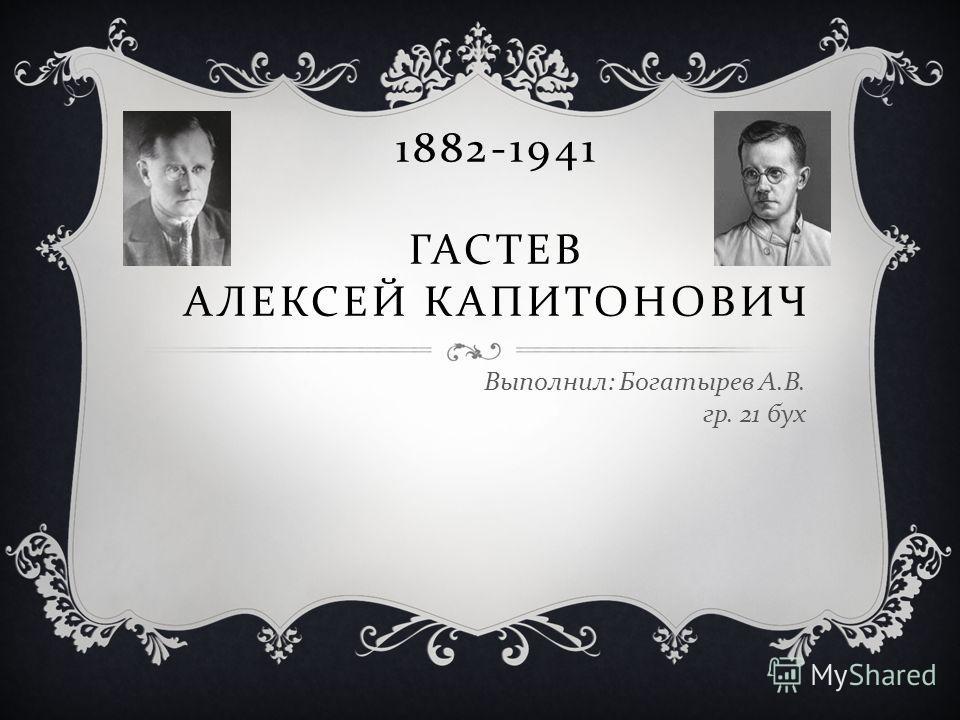 1882-1941 ГАСТЕВ АЛЕКСЕЙ КАПИТОНОВИЧ Выполнил : Богатырев А. В. гр. 21 бух