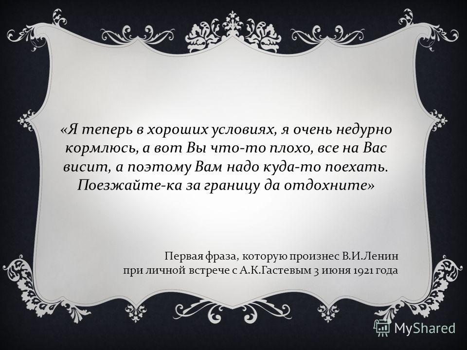 « Я теперь в хороших условиях, я очень недурно кормлюсь, а вот Вы что - то плохо, все на Вас висит, а поэтому Вам надо куда - то поехать. Поезжайте - ка за границу да отдохните » Первая фраза, которую произнес В. И. Ленин при личной встрече с А. К. Г