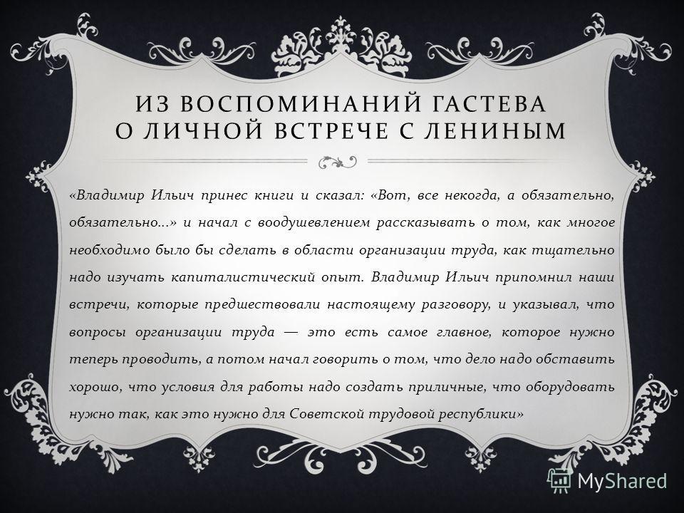 « Владимир Ильич принес книги и сказал : « Вот, все некогда, а обязательно, обязательно...» и начал с воодушевлением рассказывать о том, как многое необходимо было бы сделать в области организации труда, как тщательно надо изучать капиталистический о