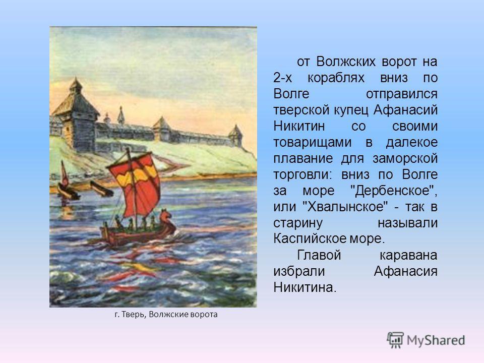 от Волжских ворот на 2-х кораблях вниз по Волге отправился тверской купец Афанасий Никитин со своими товарищами в далекое плавание для заморской торговли: вниз по Волге за море