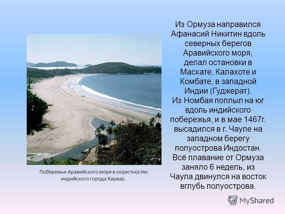 Побережье Аравийского моря в окрестностях индийского города Карвар. Из Ормуза направился Афанасий Никитин вдоль северных берегов Аравийского моря, делал остановки в Маскате, Калахоте и Комбате, в западной Индии (Гуджерат). Из Номбая поплыл на юг вдол