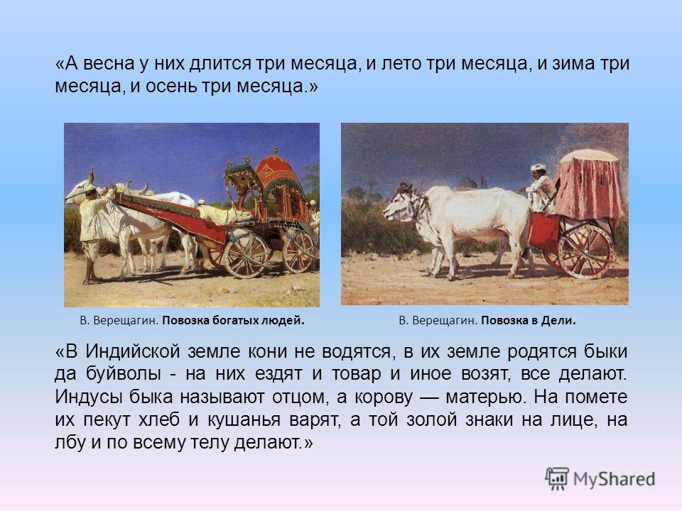 В. Верещагин. Повозка в Дели.В. Верещагин. Повозка богатых людей. «В Индийской земле кони не водятся, в их земле родятся быки да буйволы - на них ездят и товар и иное возят, все делают. Индусы быка называют отцом, а корову матерью. На помете их пекут