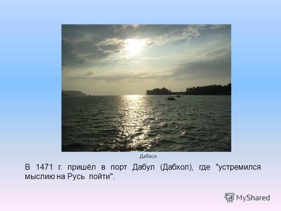Дабхол В 1471 г. пришёл в порт Дабул (Дабхол), где устремился мыслию на Русь пойти.