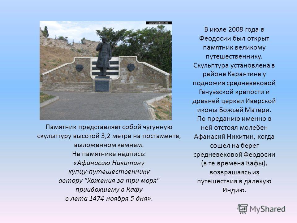 Памятник представляет собой чугунную скульптуру высотой 3,2 метра на постаменте, выложенном камнем. На памятнике надпись: «Афанасию Никитину купцу-путешественнику автору