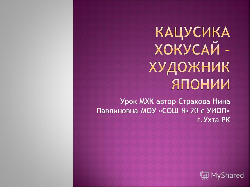 Урок МХК автор Страхова Нина Павлиновна МОУ «СОШ 20 с УИОП» г.Ухта РК