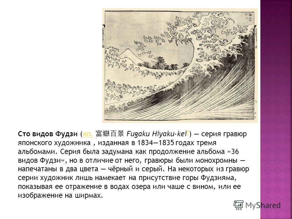 Сто видов Фудзи (яп. Fugaku Hiyaku-kei ? ) серия гравюр японского художника, изданная в 18341835 годах тремя альбомами. Серия была задумана как продолжение альбома »36 видов Фудзи», но в отличие от него, гравюры были монохромны напечатаны в два цвета