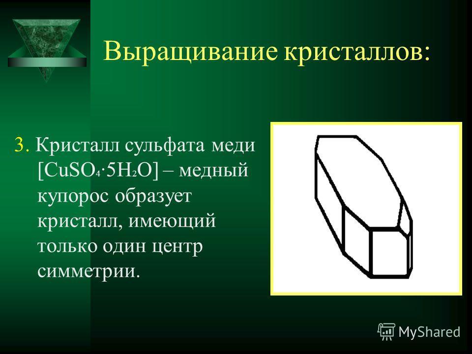 Выращивание кристаллов: 3. Кристалл сульфата меди [CuSO 4 ·5H 2 O] – медный купорос образует кристалл, имеющий только один центр симметрии.