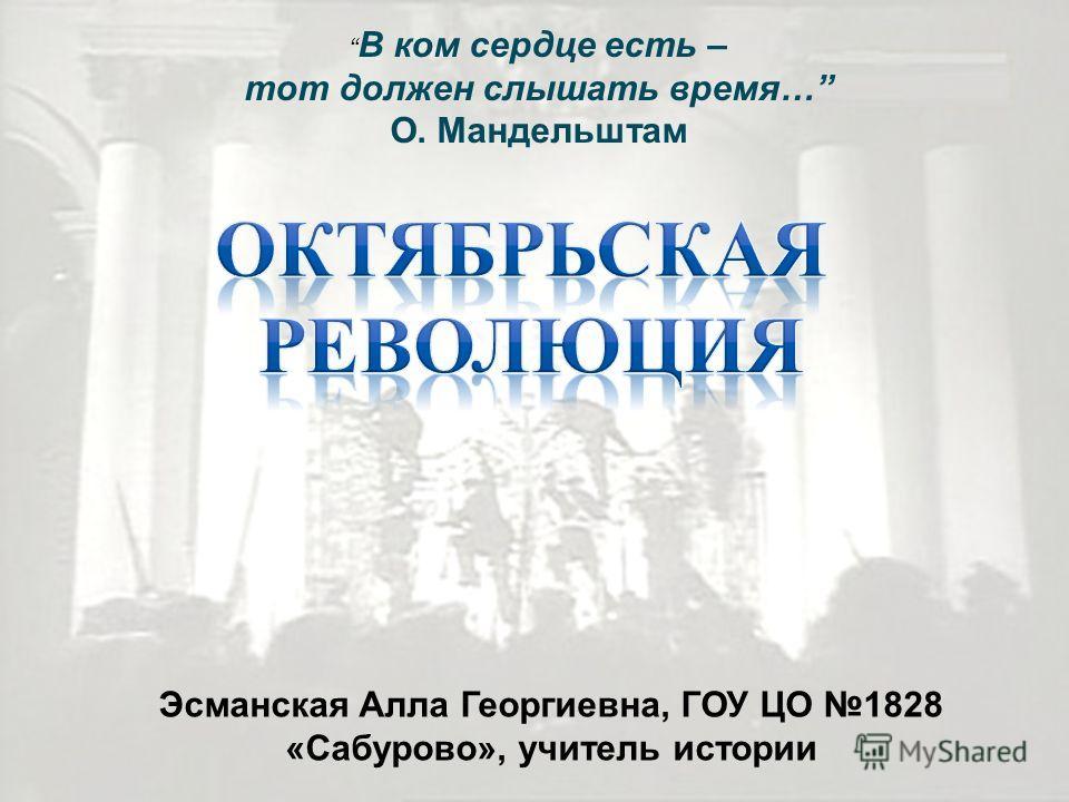 В ком сердце есть – тот должен слышать время… О. Мандельштам Эсманская Алла Георгиевна, ГОУ ЦО 1828 « Сабурово », учитель истории