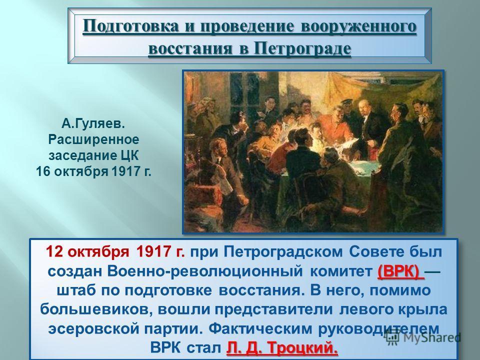 ( ВРК ) Л. Д. Троцкий. 12 октября 1917 г. при Петроградском Совете был создан Военно - революционный комитет ( ВРК ) штаб по подготовке восстания. В него, помимо большевиков, вошли представители левого крыла эсеровской партии. Фактическим руководител