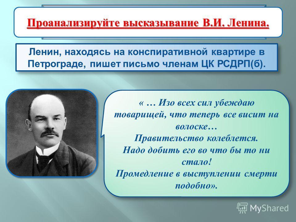 Ленин, находясь на конспиративной квартире в Петрограде, пишет письмо членам ЦК РСДРП ( б ). Подготовка и проведение вооруженного восстания в Петрограде « … Изо всех сил убеждаю товарищей, что теперь все висит на волоске… Правительство колеблется. На