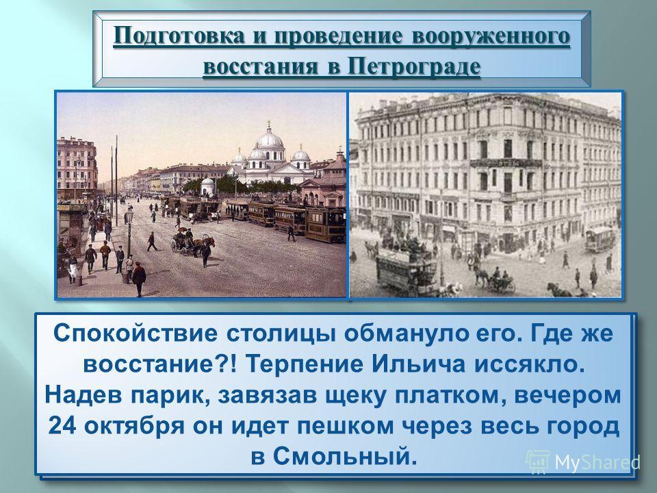 Подготовка и проведение вооруженного восстания в Петрограде Внешне Питер выглядел спокойно. Работали театры, рестораны, по Невскому прогуливались парочки. Ни шествий, ни демонстраций. Только в центре ограничили движение трамваев. Ленин, живший на кон