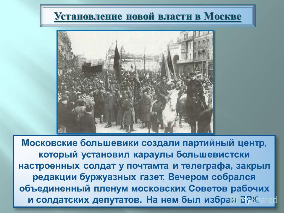 Московские большевики создали партийный центр, который установил караулы большевистски настроенных солдат у почтамта и телеграфа, закрыл редакции буржуазных газет. Вечером собрался объединенный пленум московских Советов рабочих и солдатских депутатов