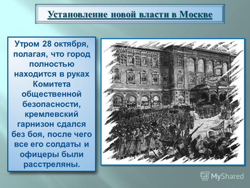 Основная борьба развернулась за Кремль, где находился Арсенал. ВРК отправил в Кремль своих комиссаров. Но попытка вывезти оружие не удалась, так как крепость была блокирована отрядами юнкеров. Установление новой власти в Москве Утром 28 октября, пола