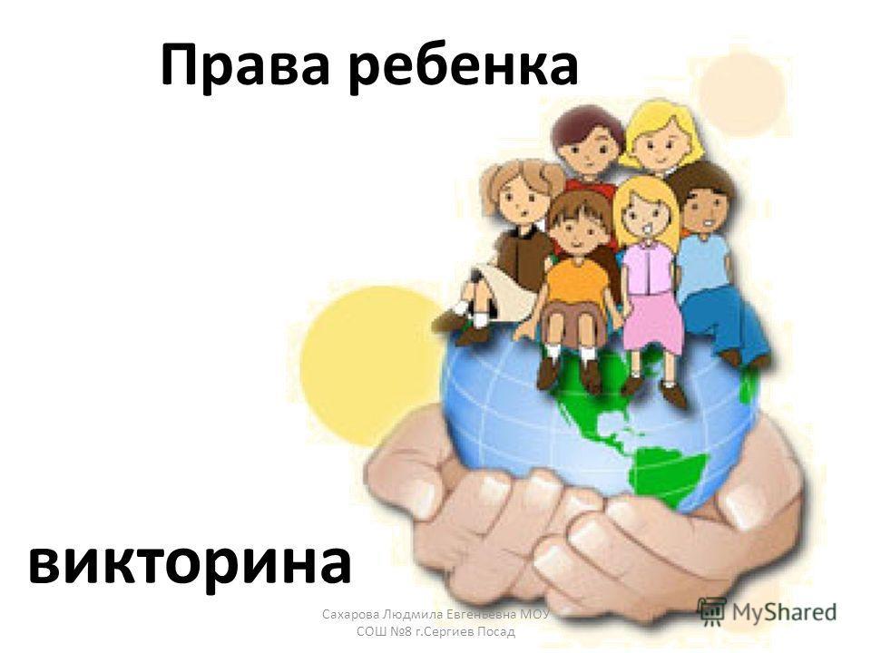 Права ребенка викторина Сахарова Людмила Евгеньевна МОУ СОШ 8 г.Сергиев Посад