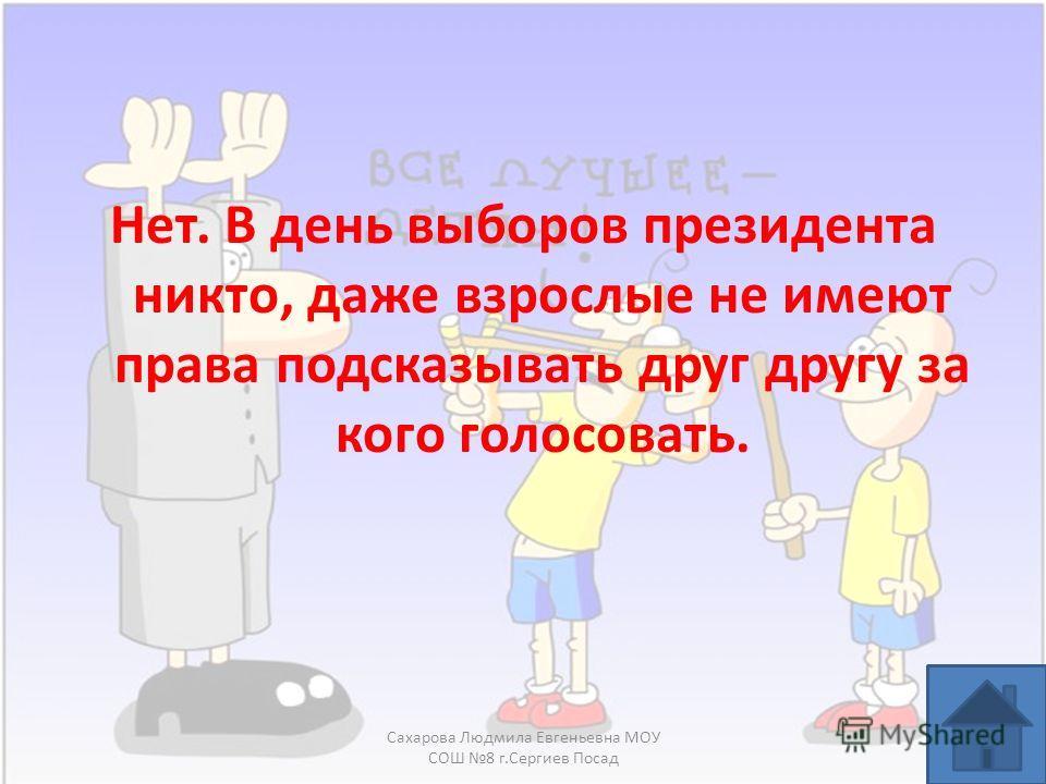 Нет. В день выборов президента никто, даже взрослые не имеют права подсказывать друг другу за кого голосовать. Сахарова Людмила Евгеньевна МОУ СОШ 8 г.Сергиев Посад