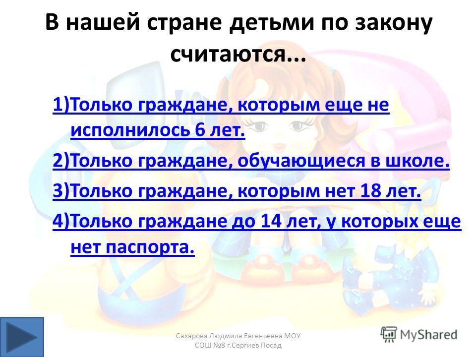В нашей стране детьми по закону считаются... 1)Только граждане, которым еще не исполнилось 6 лет. 2)Только граждане, обучающиеся в школе. 3)Только граждане, которым нет 18 лет. 4)Только граждане до 14 лет, у которых еще нет паспорта. Сахарова Людмила