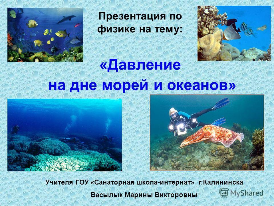 «Давление на дне морей и океанов» Учителя ГОУ «Санаторная школа-интернат» г.Калининска Васылык Марины Викторовны Презентация по физике на тему:
