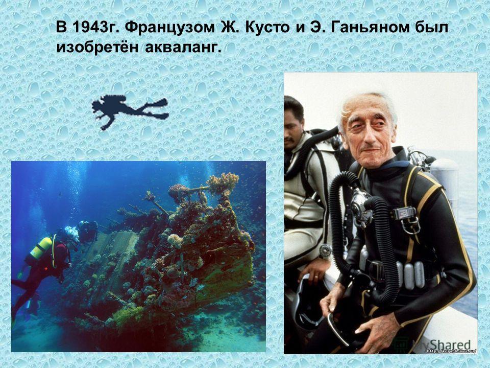 В 1943 г. Французом Ж. Кусто и Э. Ганьяном был изобретён акваланг.
