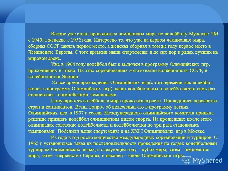 Вскоре уже стали проводиться чемпионаты мира по волейболу. Мужские ЧМ с 1949, а женские с 1952 года. Интересно то, что уже на первом чемпионате мира, сборная СССР заняла первое место, а женская сборная в том же году первое место в Чемпионате Европы.