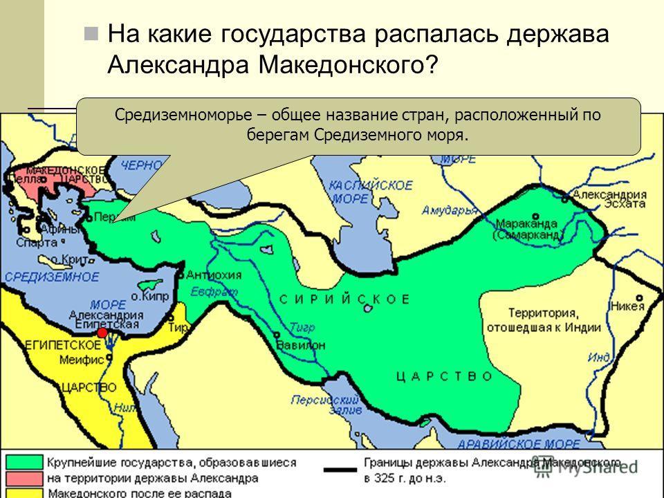 На какие государства распалась держава Александра Македонского? Средиземноморье – общее название стран, расположенный по берегам Средиземного моря.