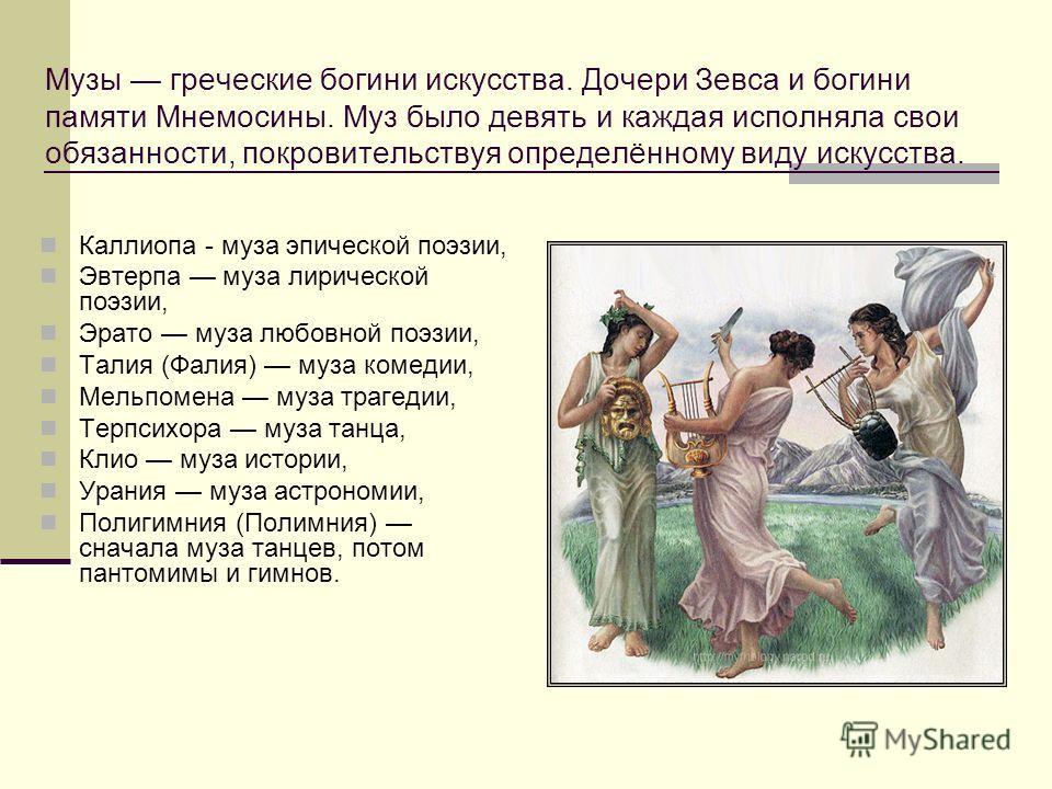 Музы греческие богини искусства. Дочери Зевса и богини памяти Мнемосины. Муз было девять и каждая исполняла свои обязанности, покровительствуя определённому виду искусства. Каллиопа - муза эпической поэзии, Эвтерпа муза лирической поэзии, Эрато муза
