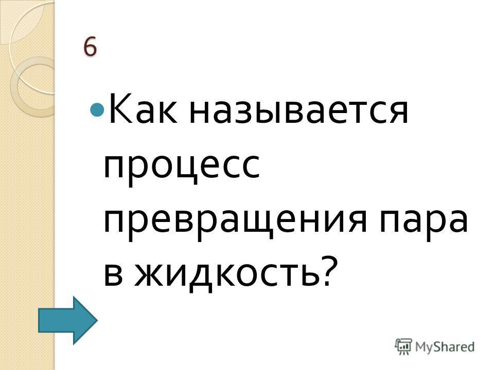 6 Как называется процесс превращения пара в жидкость ?