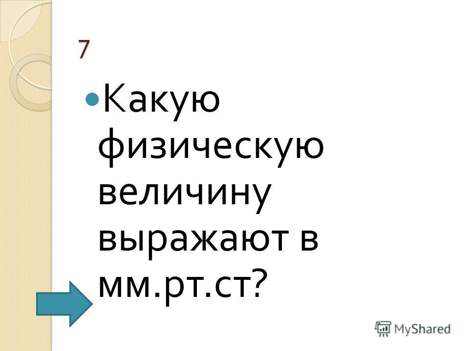 7 Какую физическую величину выражают в мм. рт. ст ?