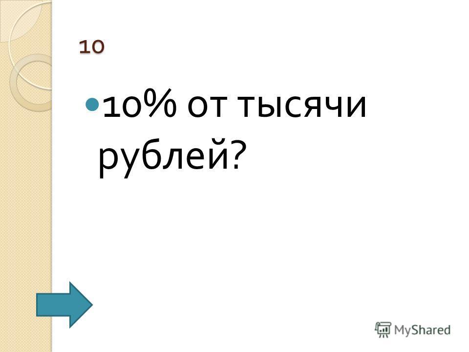 10 10% от тысячи рублей ?