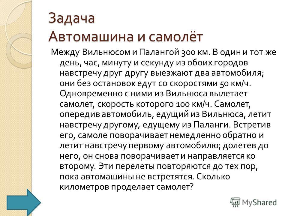 Задача Автомашина и самолёт Между Вильнюсом и Палангой 300 км. В один и тот же день, час, минуту и секунду из обоих городов навстречу друг другу выезжают два автомобиля ; они без остановок едут со скоростями 50 км / ч. Одновременно с ними из Вильнюса