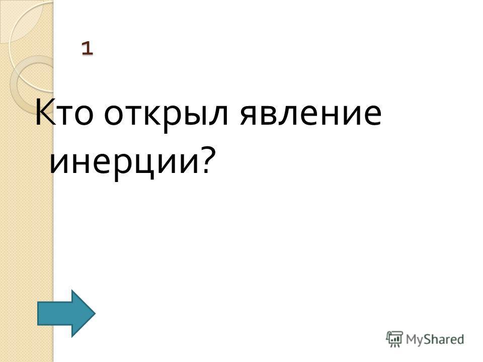 1 Кто открыл явление инерции ?