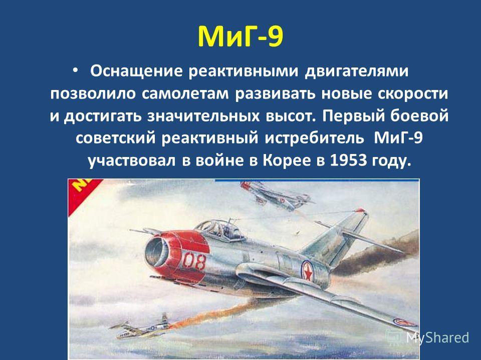 МиГ-9 Оснащение реактивными двигателями позволило самолетам развивать новые скорости и достигать значительных высот. Первый боевой советский реактивный истребитель МиГ-9 участвовал в войне в Корее в 1953 году.