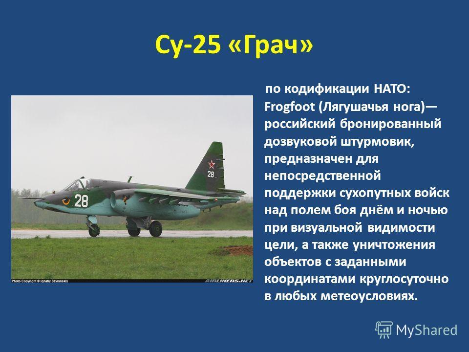 Су-25 «Грач» по кодификации НАТО: Frogfoot (Лягушачья нога) российский бронированный дозвуковой штурмовик, предназначен для непосредственной поддержки сухопутных войск над полем боя днём и ночью при визуальной видимости цели, а также уничтожения объе