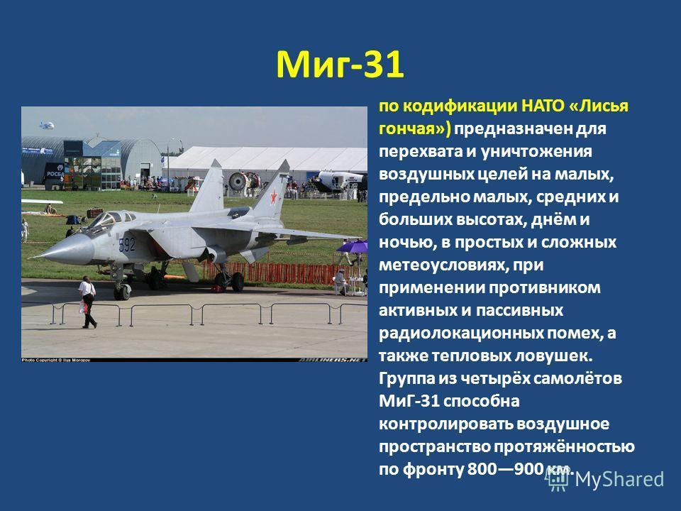 Миг-31 по кодификации НАТО «Лисья гончая») предназначен для перехвата и уничтожения воздушных целей на малых, предельно малых, средних и больших высотах, днём и ночью, в простых и сложных метеоусловиях, при применении противником активных и пассивных
