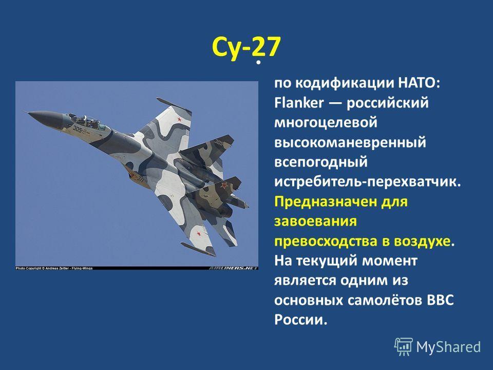 Су-27 по кодификации НАТО: Flanker российский многоцелевой высокоманевренный всепогодный истребитель-перехватчик. Предназначен для завоевания превосходства в воздухе. На текущий момент является одним из основных самолётов ВВС России.