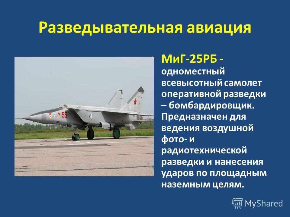 Разведывательная авиация МиГ-25РБ - одноместный всевысотный самолет оперативной разведки – бомбардировщик. Предназначен для ведения воздушной фото- и радиотехнической разведки и нанесения ударов по площадным наземным целям.