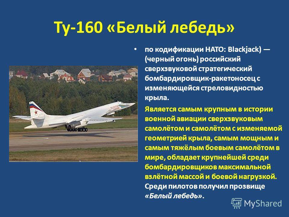 Ту-160 «Белый лебедь» по кодификации НАТО: Blackjack) (черный огонь) российский сверхзвуковой стратегический бомбардировщик-ракетоносец с изменяющейся стреловидностью крыла. Является самым крупным в истории военной авиации сверхзвуковым самолётом и с