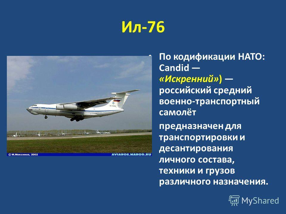 Ил-76 По кодификации НАТО: Candid «Искренний») российский средний военно-транспортный самолёт предназначен для транспортировки и десантирования личного состава, техники и грузов различного назначения.