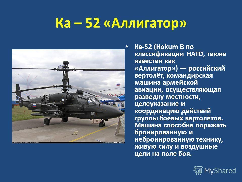 Ка – 52 «Аллигатор» Ка-52 (Hokum B по классификации НАТО, также известен как «Аллигатор») российский вертолёт, командирская машина армейской авиации, осуществляющая разведку местности, целеуказание и координацию действий группы боевых вертолётов. Маш