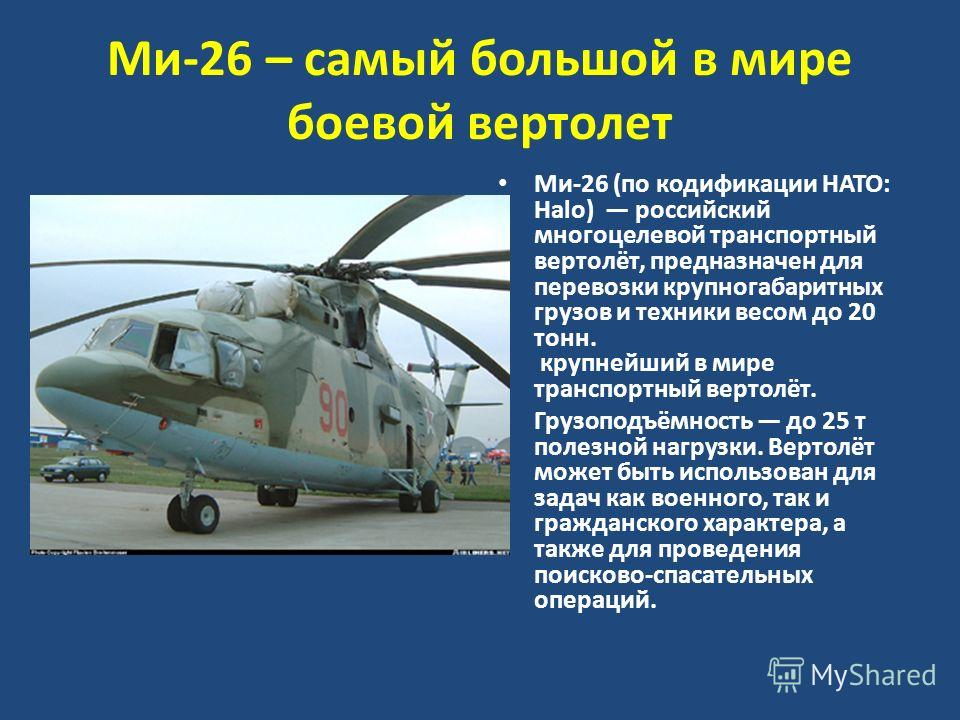Ми-26 – самый большой в мире боевой вертолет Ми-26 (по кодификации НАТО: Halo) российский многоцелевой транспортный вертолёт, предназначен для перевозки крупногабаритных грузов и техники весом до 20 тонн. крупнейший в мире транспортный вертолёт. Груз