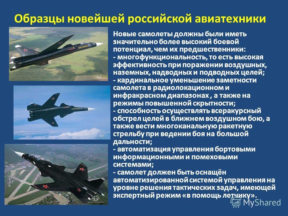 Образцы новейшей российской авиатехники Новые самолеты должны были иметь значительно более высокий боевой потенциал, чем их предшественники: - многофункциональность, то есть высокая эффективность при поражении воздушных, наземных, надводных и подводн
