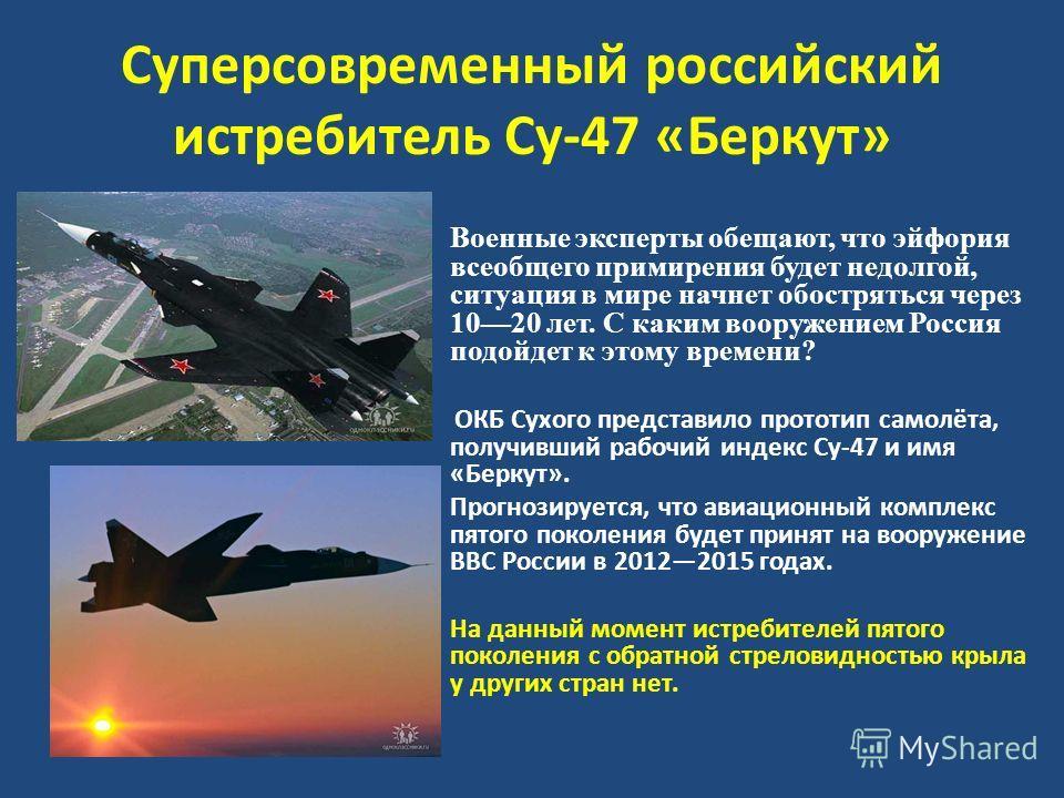 Суперсовременный российский истребитель Су-47 «Беркут» Военные эксперты обещают, что эйфория всеобщего примирения будет недолгой, ситуация в мире начнет обостряться через 1020 лет. С каким вооружением Россия подойдет к этому времени? ОКБ Сухого предс