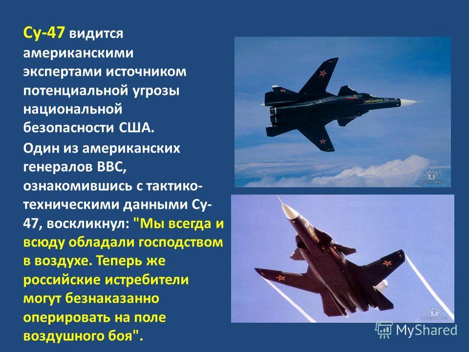 Су-47 видится американскими экспертами источником потенциальной угрозы национальной безопасности США. Один из американских генералов ВВС, ознакомившись с тактико- техническими данными Су- 47, воскликнул: